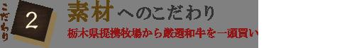 こだわり2 素材へのこだわり 栃木県提携牧場から厳選和牛を一頭買い